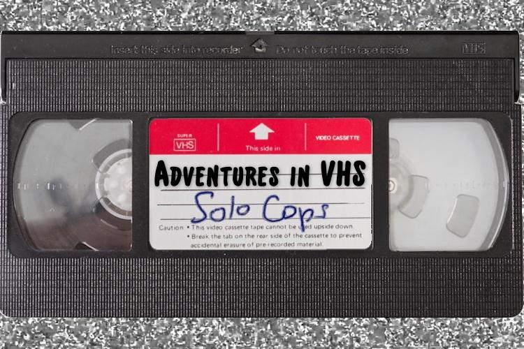 Adventures in Home Video: Solo Cops